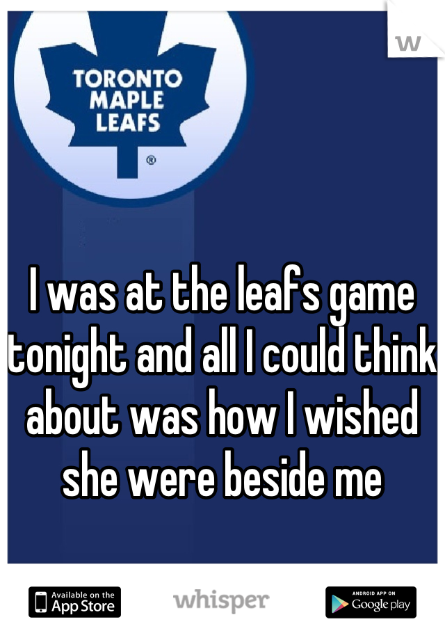 I was at the leafs game tonight and all I could think about was how I wished she were beside me
