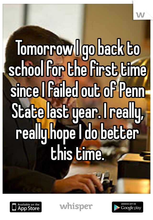 Tomorrow I go back to school for the first time since I failed out of Penn State last year. I really, really hope I do better this time.