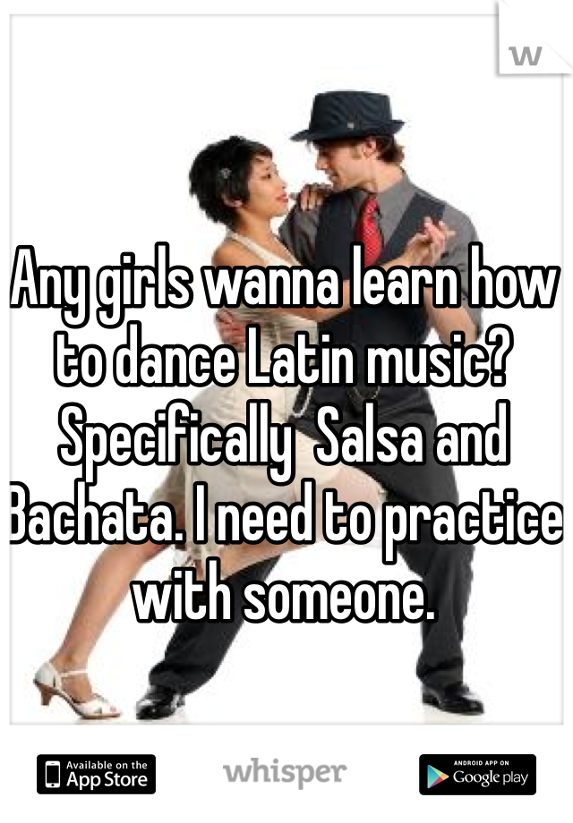 Any girls wanna learn how to dance Latin music? Specifically  Salsa and Bachata. I need to practice with someone.