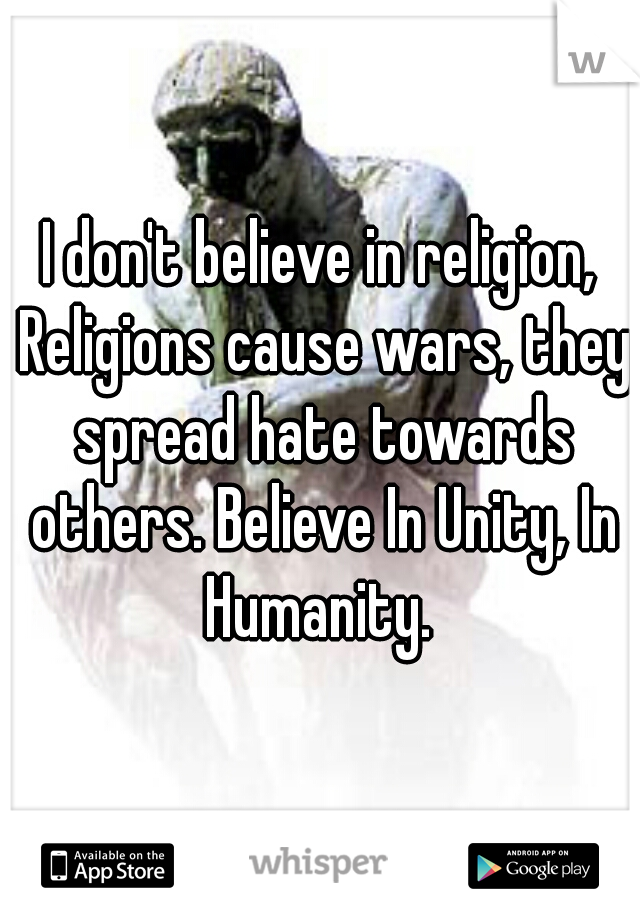 I don't believe in religion, Religions cause wars, they spread hate towards others. Believe In Unity, In Humanity.