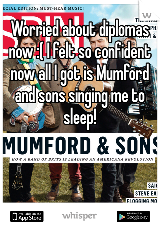 Worried about diplomas now :( I felt so confident now all I got is Mumford and sons singing me to sleep!