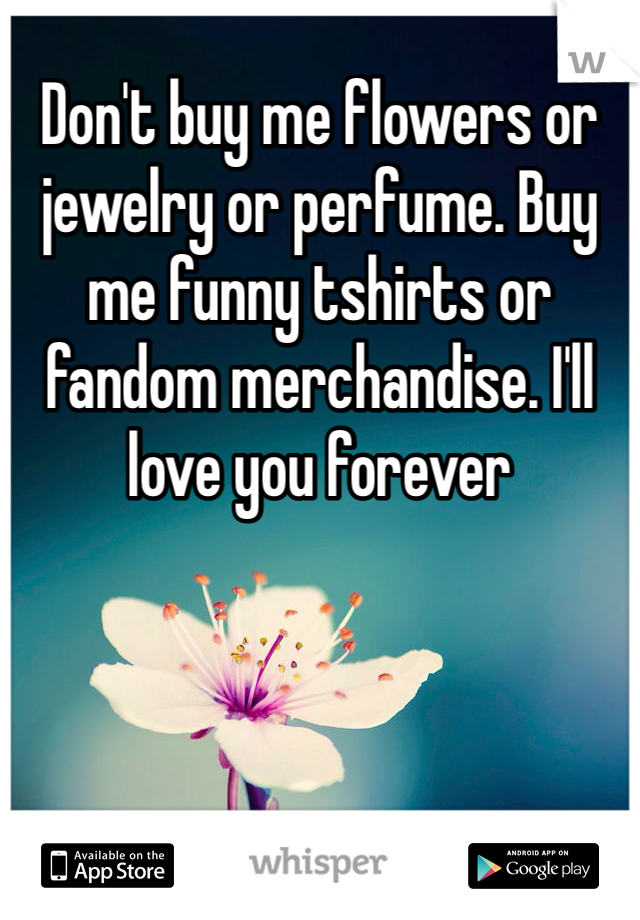 Don't buy me flowers or jewelry or perfume. Buy me funny tshirts or fandom merchandise. I'll love you forever