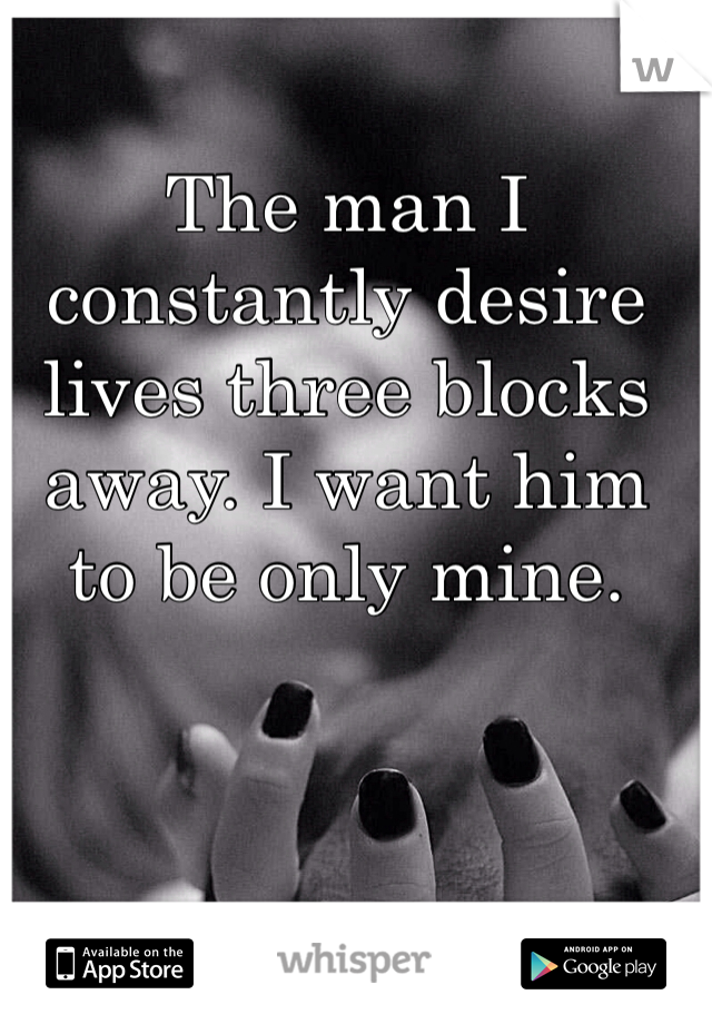 The man I constantly desire lives three blocks away. I want him to be only mine.