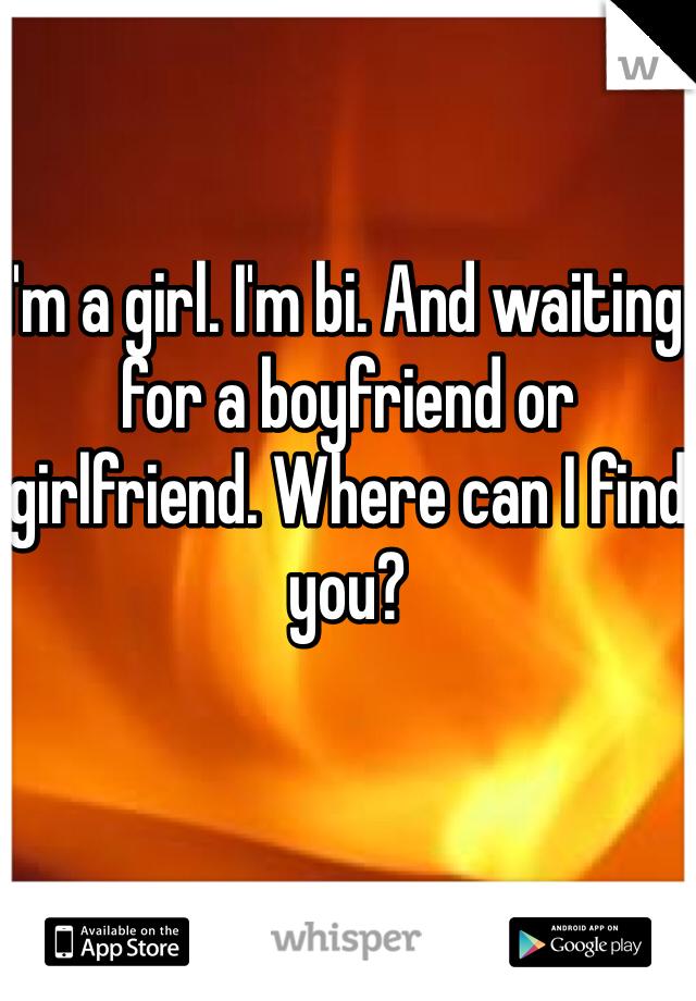 I'm a girl. I'm bi. And waiting for a boyfriend or girlfriend. Where can I find you?