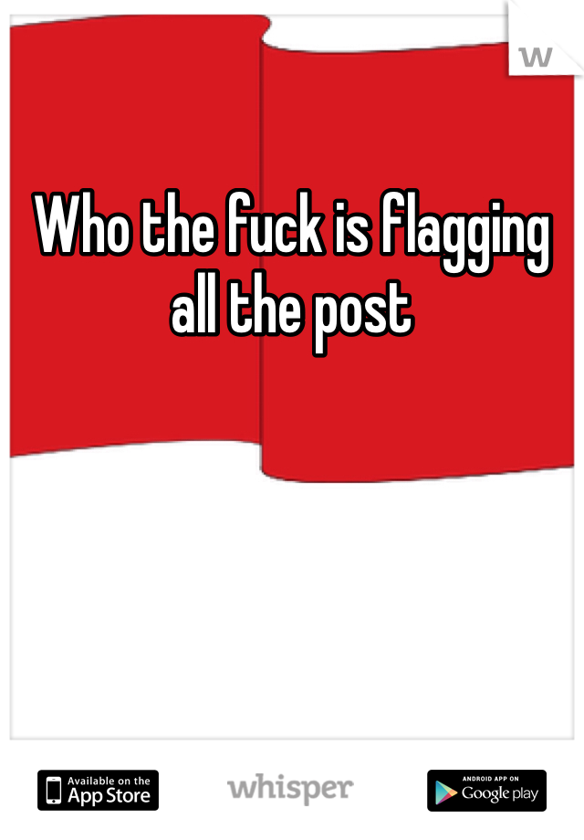 Who the fuck is flagging all the post