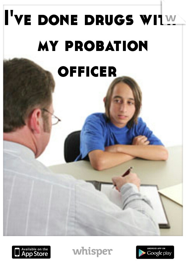 I've done drugs with my probation officer