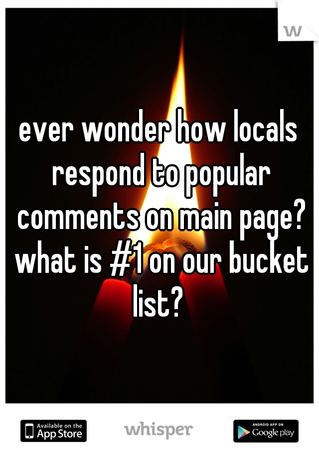 ever wonder how locals respond to popular comments on main page? what is #1 on our bucket list?