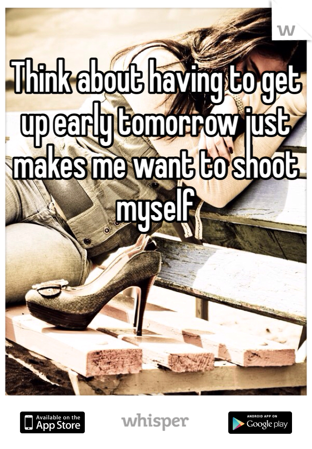 Think about having to get up early tomorrow just makes me want to shoot myself
