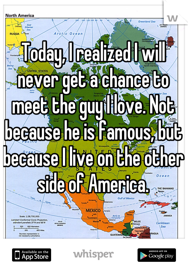 Today, I realized I will never get a chance to meet the guy I love. Not because he is famous, but because I live on the other side of America.