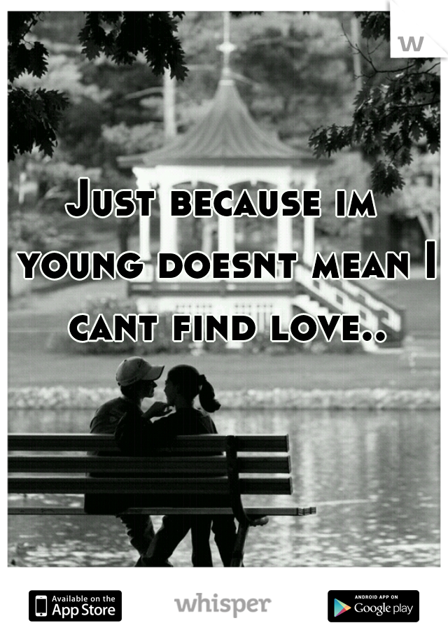 Just because im young doesnt mean I cant find love..