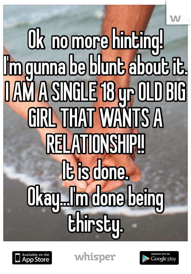 Ok  no more hinting! I'm gunna be blunt about it. I AM A SINGLE 18 yr OLD BIG GIRL THAT WANTS A RELATIONSHIP!! It is done. Okay...I'm done being thirsty.