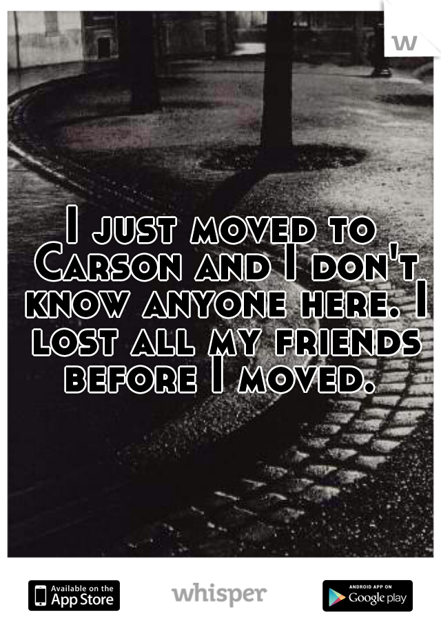 I just moved to Carson and I don't know anyone here. I lost all my friends before I moved.