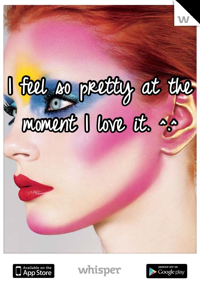 I feel so pretty at the moment I love it. ^.^