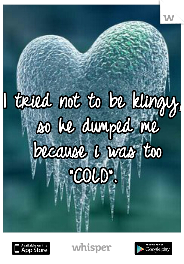 """I tried not to be klingy, so he dumped me because i was too """"COLD""""."""