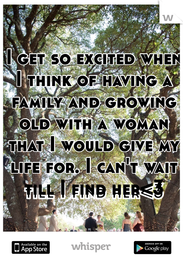 I get so excited when I think of having a family and growing old with a woman that I would give my life for. I can't wait till I find her<3
