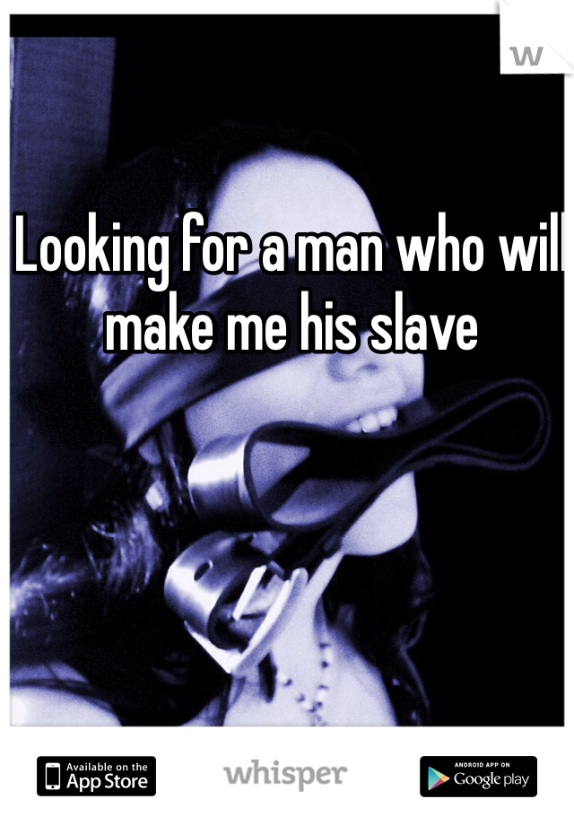 Looking for a man who will make me his slave