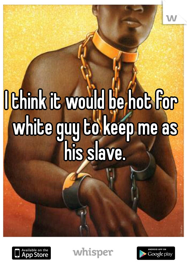 I think it would be hot for  white guy to keep me as his slave.