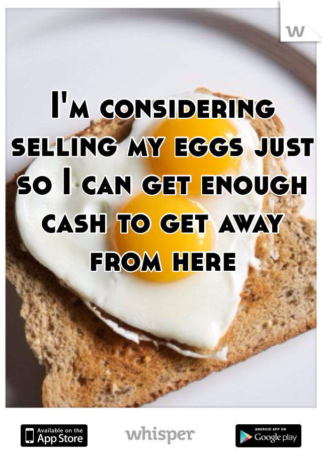 I'm considering selling my eggs just so I can get enough cash to get away from here