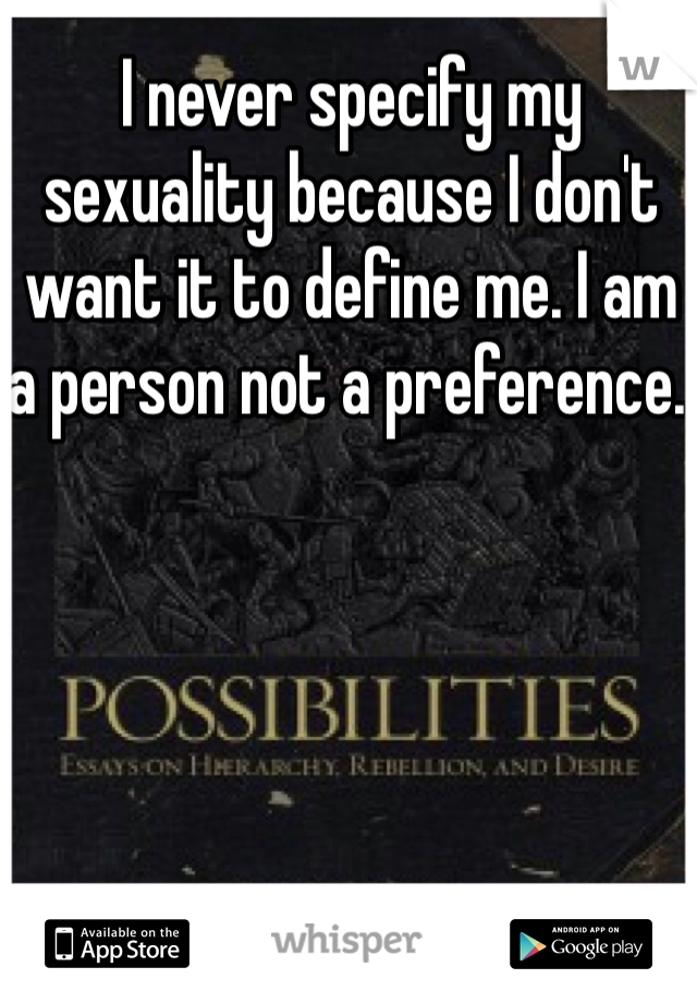 I never specify my sexuality because I don't want it to define me. I am a person not a preference.