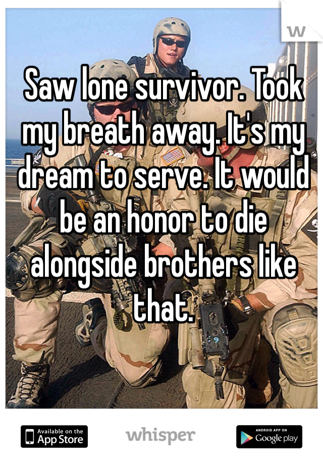 Saw lone survivor. Took my breath away. It's my dream to serve. It would be an honor to die alongside brothers like that.
