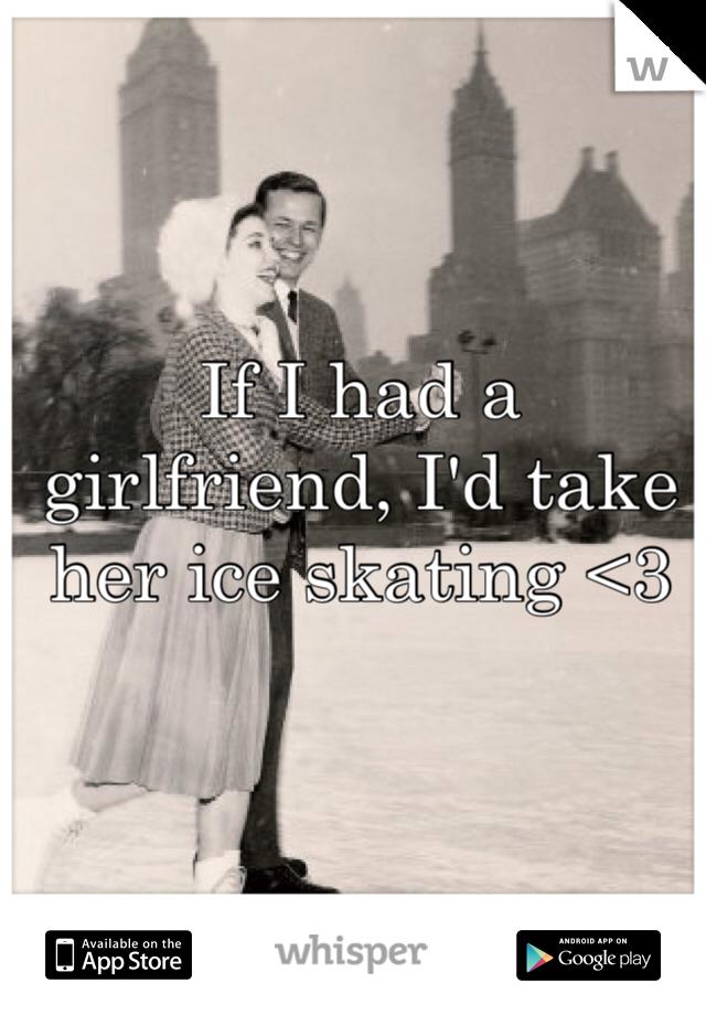 If I had a girlfriend, I'd take her ice skating <3