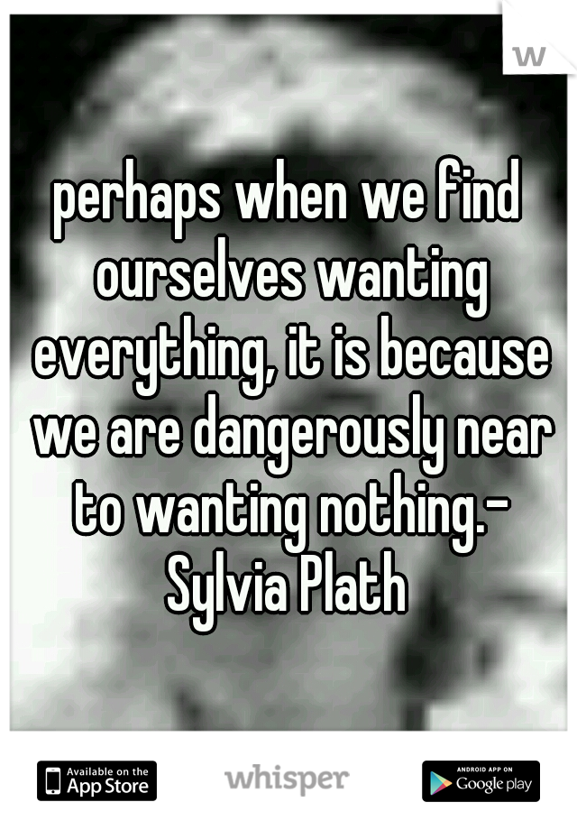 perhaps when we find ourselves wanting everything, it is because we are dangerously near to wanting nothing.- Sylvia Plath
