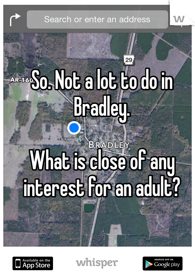 So. Not a lot to do in Bradley.  What is close of any interest for an adult?