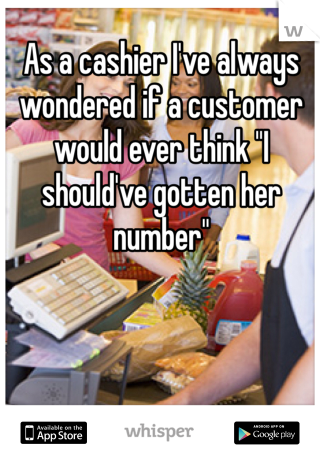 "As a cashier I've always wondered if a customer would ever think ""I should've gotten her number"""