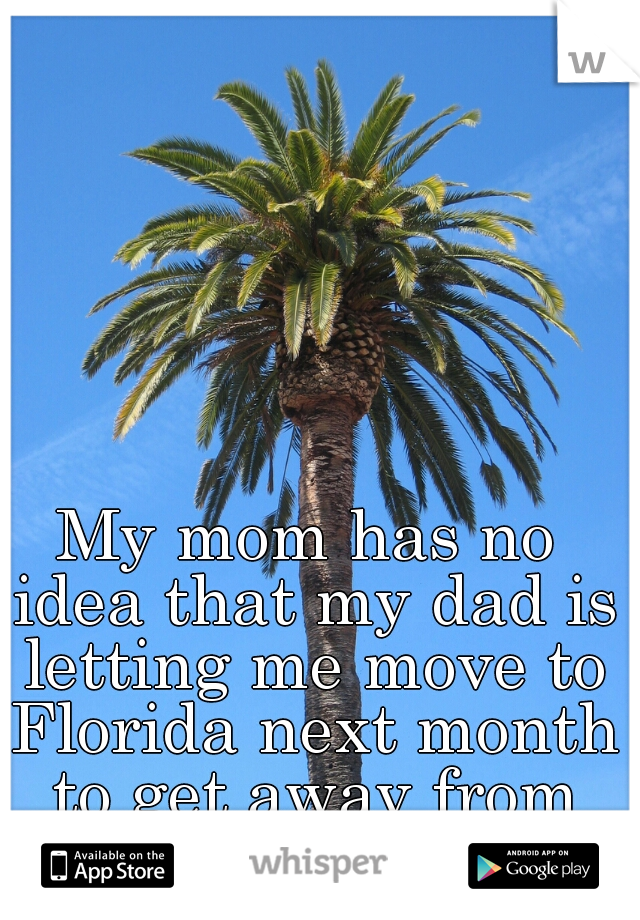 My mom has no idea that my dad is letting me move to Florida next month to get away from her.