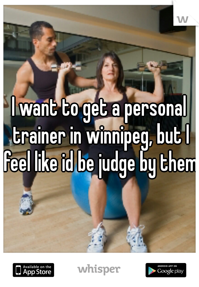 I want to get a personal trainer in winnipeg, but I feel like id be judge by them.