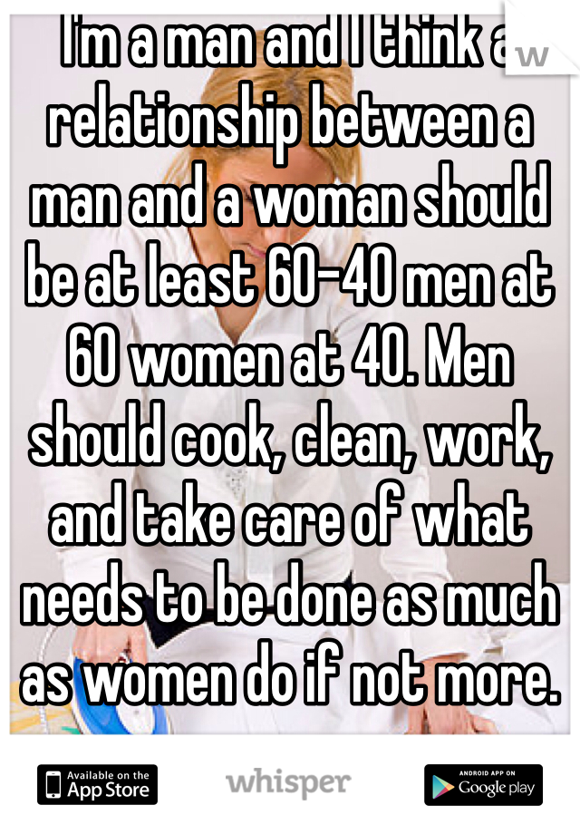 I'm a man and I think a relationship between a man and a woman should be at least 60-40 men at 60 women at 40. Men should cook, clean, work, and take care of what needs to be done as much as women do if not more.