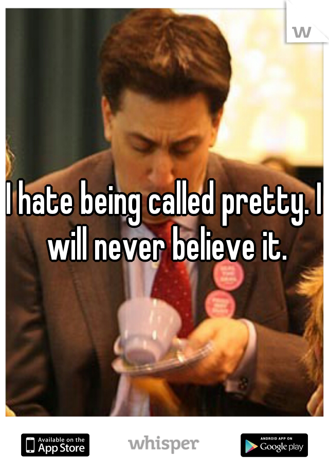I hate being called pretty. I will never believe it.