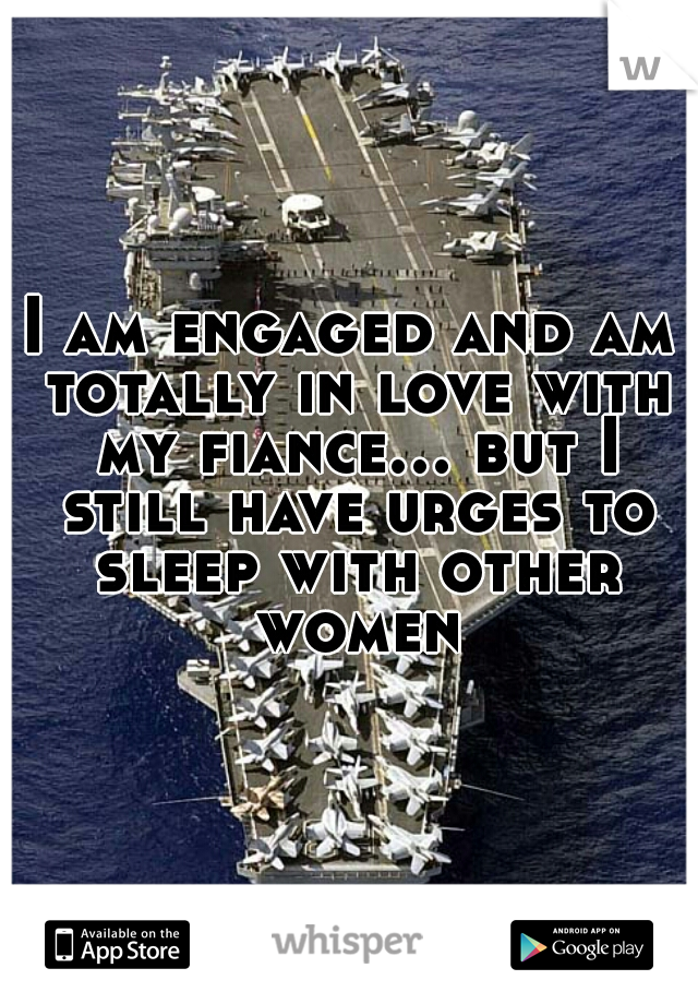 I am engaged and am totally in love with my fiance... but I still have urges to sleep with other women