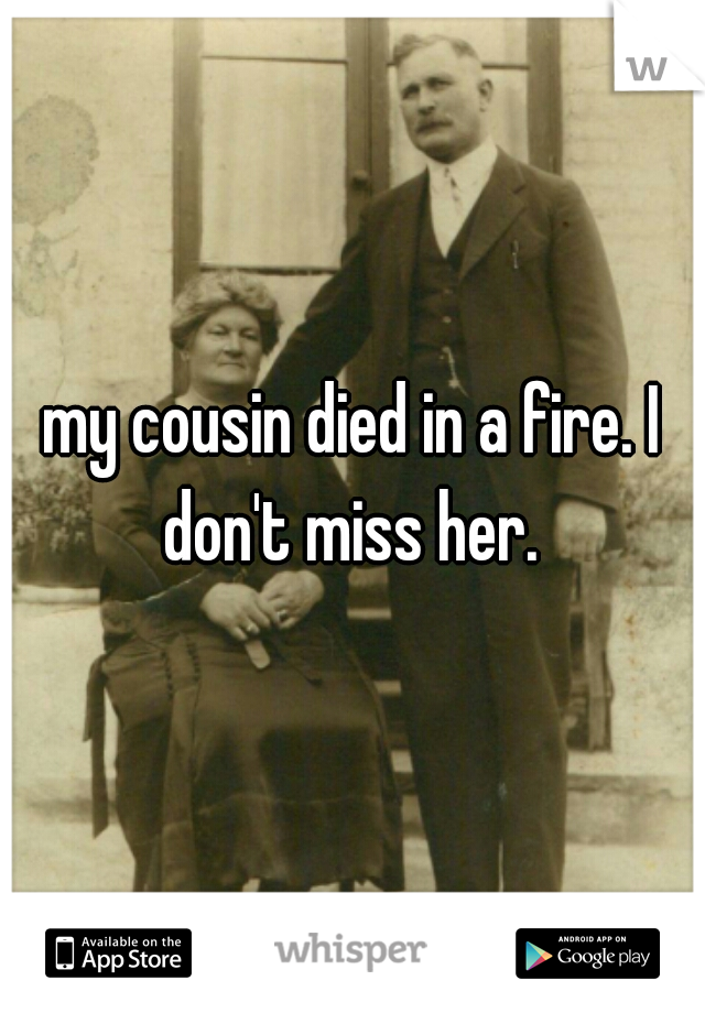 my cousin died in a fire. I don't miss her.