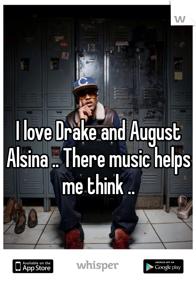 I love Drake and August Alsina .. There music helps me think ..