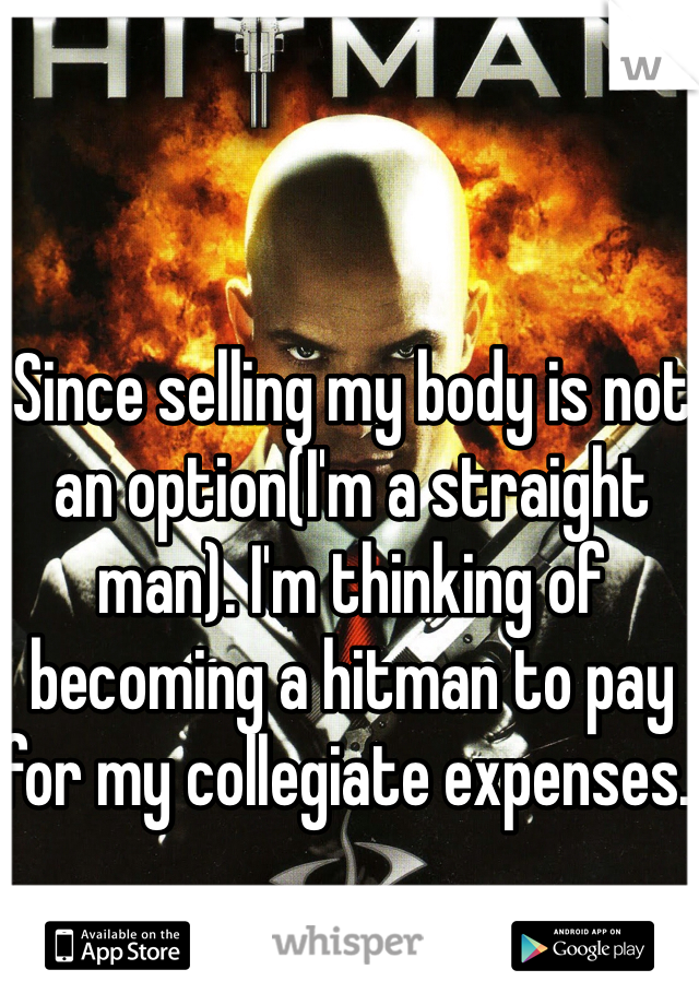 Since selling my body is not an option(I'm a straight man). I'm thinking of becoming a hitman to pay for my collegiate expenses.