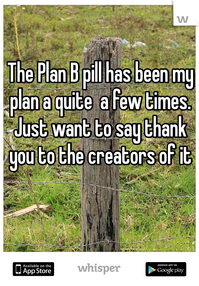 The Plan B pill has been my plan a quite  a few times. Just want to say thank you to the creators of it
