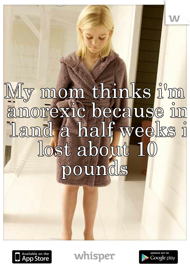 My mom thinks i'm anorexic because in 1and a half weeks i lost about 10 pounds