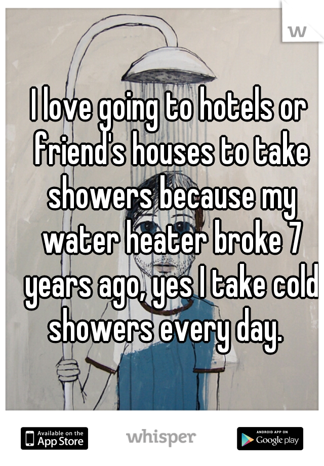 I love going to hotels or friend's houses to take showers because my water heater broke 7 years ago, yes I take cold showers every day.