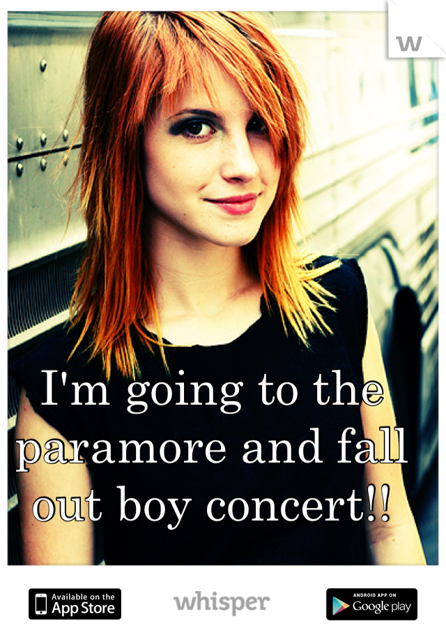 I'm going to the paramore and fall out boy concert!!