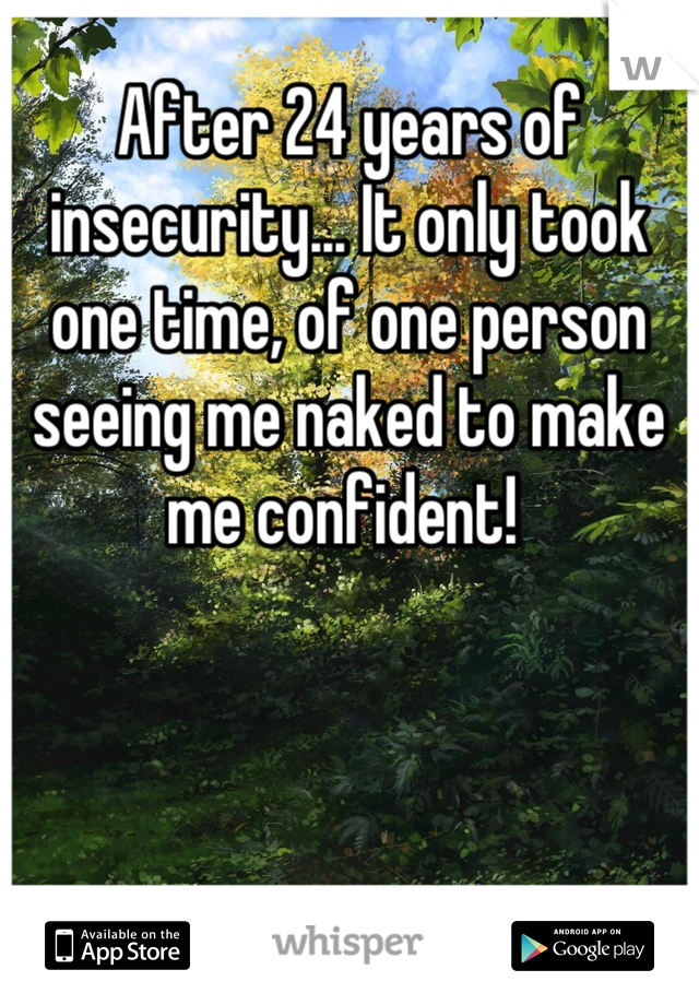 After 24 years of insecurity... It only took one time, of one person seeing me naked to make me confident!
