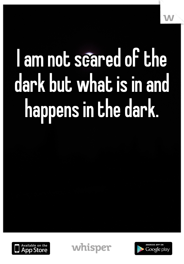 I am not scared of the dark but what is in and happens in the dark.