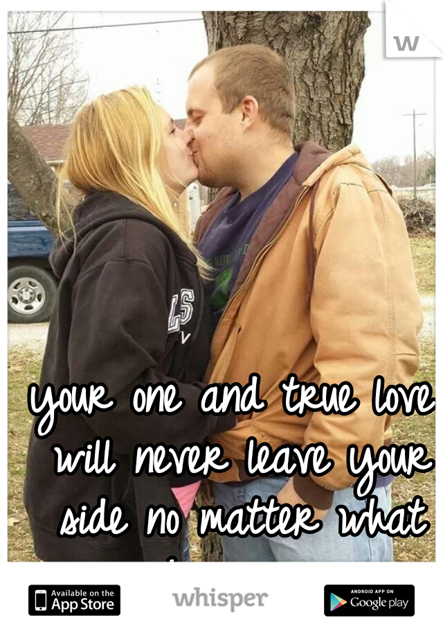 your one and true love will never leave your side no matter what happens