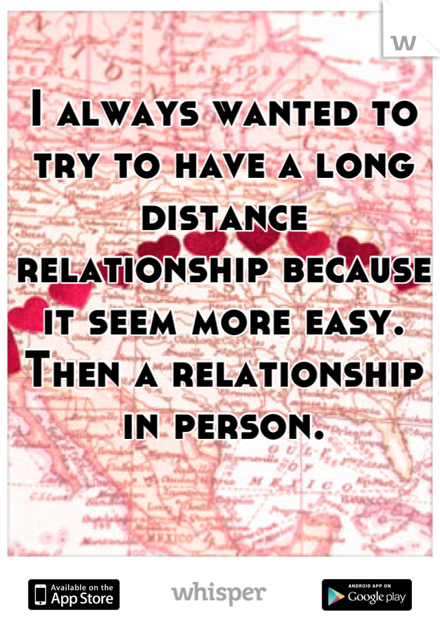 I always wanted to try to have a long distance relationship because it seem more easy. Then a relationship in person.