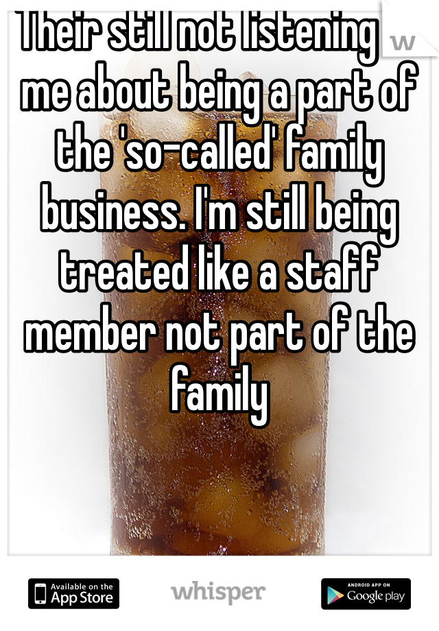 Their still not listening to me about being a part of the 'so-called' family business. I'm still being treated like a staff member not part of the family