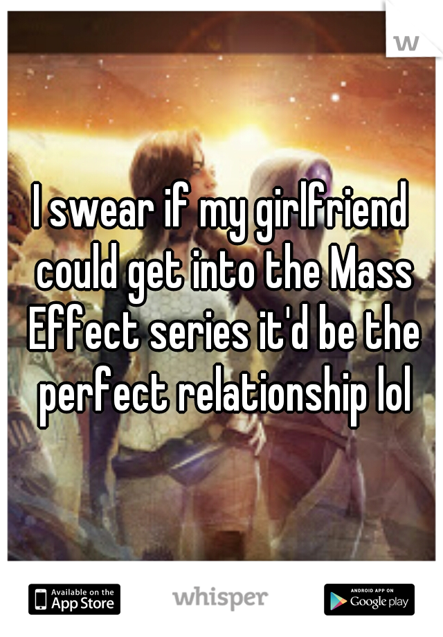 I swear if my girlfriend could get into the Mass Effect series it'd be the perfect relationship lol
