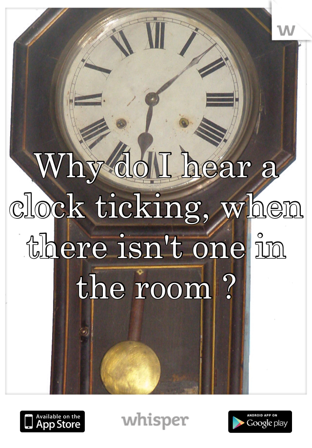 Why do I hear a clock ticking, when there isn't one in the room ?