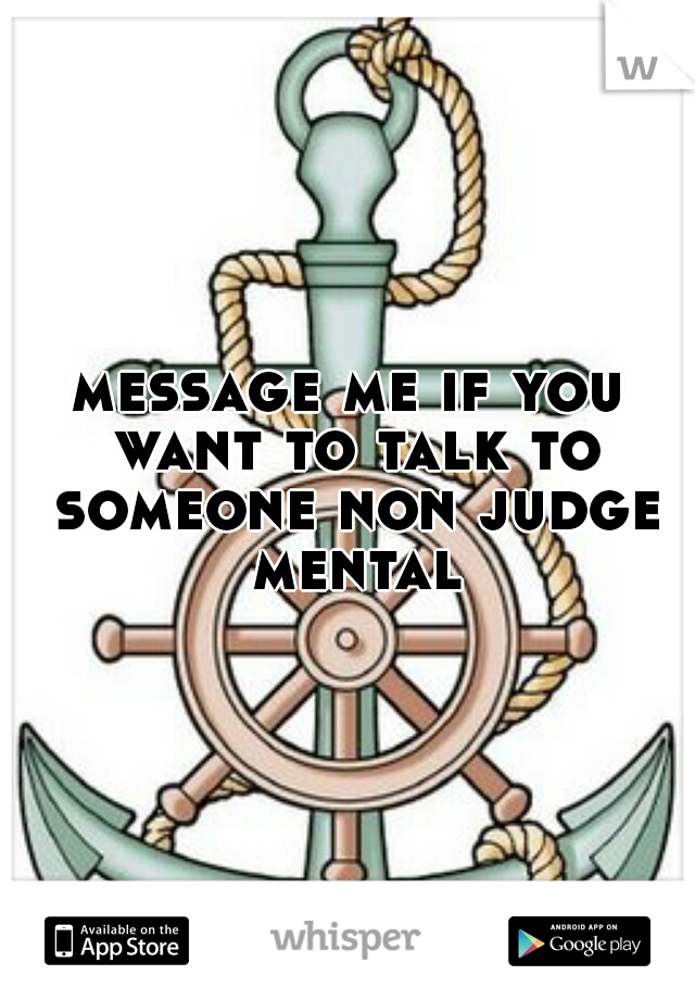 message me if you want to talk to someone non judge mental