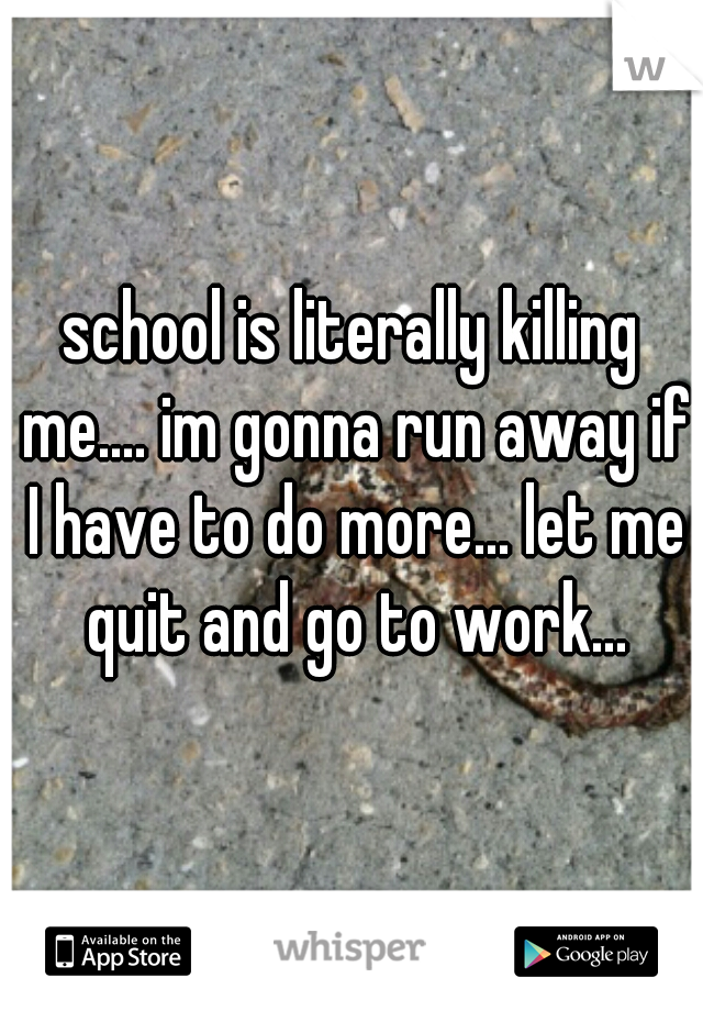 school is literally killing me.... im gonna run away if I have to do more... let me quit and go to work...
