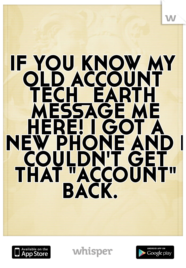 """IF YOU KNOW MY OLD ACCOUNT  TECH_EARTH MESSAGE ME HERE! I GOT A NEW PHONE AND I COULDN'T GET THAT """"ACCOUNT"""" BACK."""